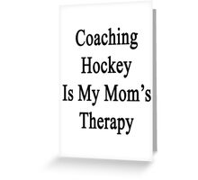 Coaching Hockey Is My Mom's Therapy  Greeting Card