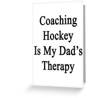 Coaching Hockey Is My Dad's Therapy  Greeting Card