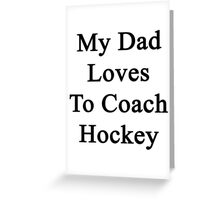 My Dad Loves To Coach Hockey  Greeting Card