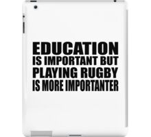 Education Is Important But Rugby Is More Importanter iPad Case/Skin
