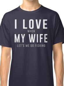 I love my wife when she lets me go fishing t-shirt Classic T-Shirt