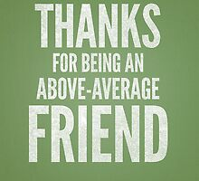 Thanks for being an above average friend by imjustmike