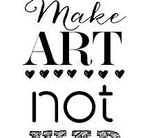 Make Art Not War by nataliecc