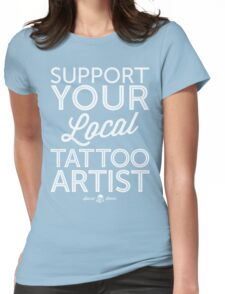 Support Your Local Tattoo Artist (White Print) Womens Fitted T-Shirt