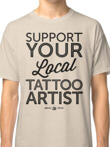 Support Your Local Tattoo Artist (Black Print) Classic T-Shirt
