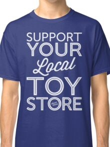 Support Your Local Toy Store (White Print) Classic T-Shirt