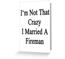 I'm Not That Crazy I Married A Fireman Greeting Card