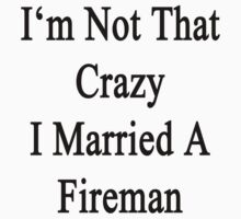 I'm Not That Crazy I Married A Fireman by supernova23