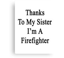 Thanks To My Sister I'm A Firefighter  Canvas Print