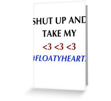 SHUT UP AND TAKE MY FLOATYHEARTS Greeting Card