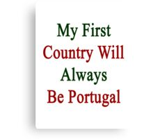 My First Country Will Always Be Portugal  Canvas Print
