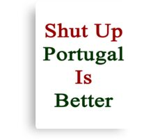 Shut Up Portugal Is Better  Canvas Print