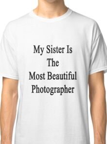 My Sister Is The Most Beautiful Photographer  Classic T-Shirt