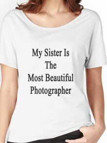 My Sister Is The Most Beautiful Photographer  Women's Relaxed Fit T-Shirt