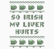 So Irish My Liver Hurts St Patricks Day T-Shirt by xdurango