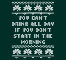 You Can't Drink All Day Ugly Irish Sweater  by xdurango