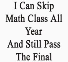 I Can Skip Math Class All Year And Still Pass The Final  by supernova23