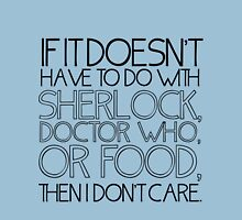 """""""If it doesn't have to do with Sherlock, Doctor Who or food then I don't care."""" - Slogan T-Shirt T-Shirt"""