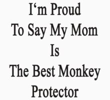 I'm Proud To Say My Mom Is The Best Monkey Protector  by supernova23