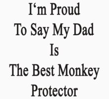 I'm Proud To Say My Dad Is The Best Monkey Protector  by supernova23