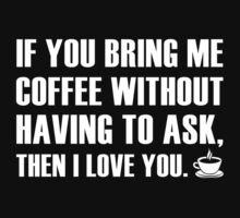 If You Bring Me Coffee Without Having To Ask, Then I Love You. by BrightDesign