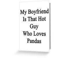 My Boyfriend Is That Hot Guy Who Loves Pandas  Greeting Card