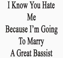 I Know You Hate Me Because I'm Going To Marry A Great Bassist  by supernova23