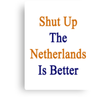 Shut Up The Netherlands Is Better  Canvas Print