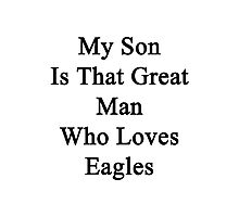 My Son Is That Great Man Who Loves Eagles  Photographic Print