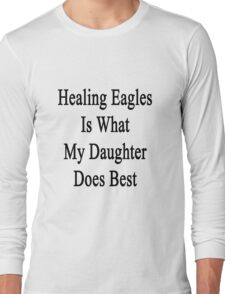 Healing Eagles Is What My Daughter Does Best Long Sleeve T-Shirt