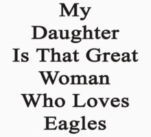 My Daughter Is That Great Woman Who Loves Eagles  by supernova23