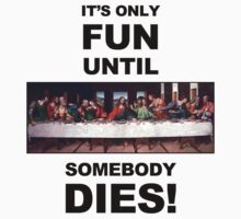 It's only fun until someone dies. by 01Graphics