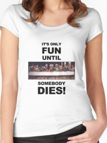 It's only fun until someone dies. Women's Fitted Scoop T-Shirt