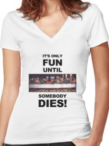 It's only fun until someone dies. Women's Fitted V-Neck T-Shirt