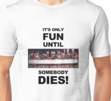 It's only fun until someone dies. Unisex T-Shirt
