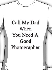Call My Dad When You Need A Good Photographer  T-Shirt