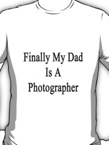 Finally My Dad Is A Photographer T-Shirt