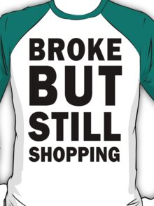 Broke but still shopping T-Shirt