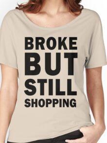 Broke but still shopping Women's Relaxed Fit T-Shirt