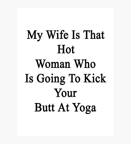 My Wife Is That Hot Woman Who Is Going To Kick Your Butt At Yoga Photographic Print
