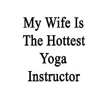 My Wife Is The Hottest Yoga Instructor  Photographic Print