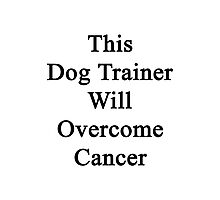 This Dog Trainer Will Overcome Cancer Photographic Print