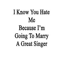 I Know You Hate Me Because I'm Going To Marry A Great Singer Photographic Print