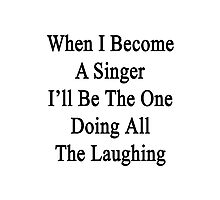 When I Become A Singer I'll Be The One Doing All The Laughing  Photographic Print