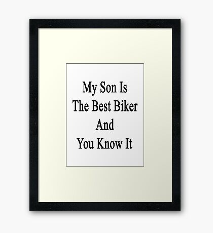 My Son Is The Best Biker And You Know It  Framed Print