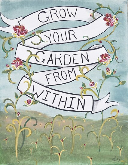 Grow your garden from within by jenniferrizzo