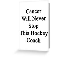 Cancer Will Never Stop This Hockey Coach  Greeting Card