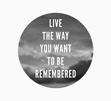 Live The Way You Want To Be Remembered Unisex T-Shirt