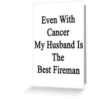 Even With Cancer My Husband Is The Best Fireman Greeting Card