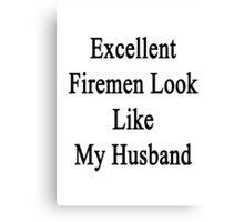 Excellent Firemen Look Like My Husband  Canvas Print